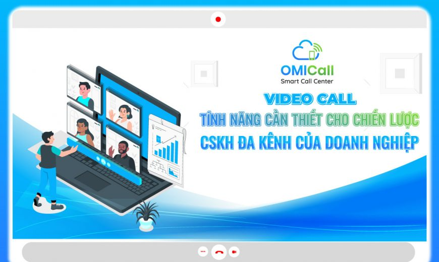 video-call-tinh-nang-can-thiet-cho-chien-luoc-cskh-da-kenh-cua-doanh-nghiep
